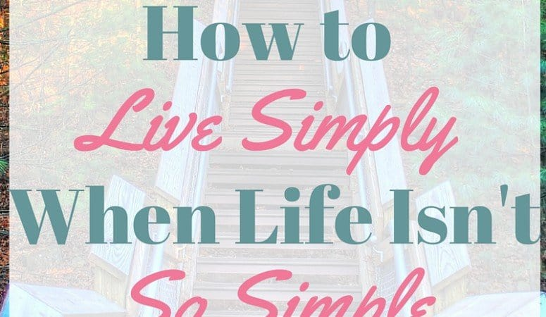 How to Live Simply When Your Life is Anything But Simple